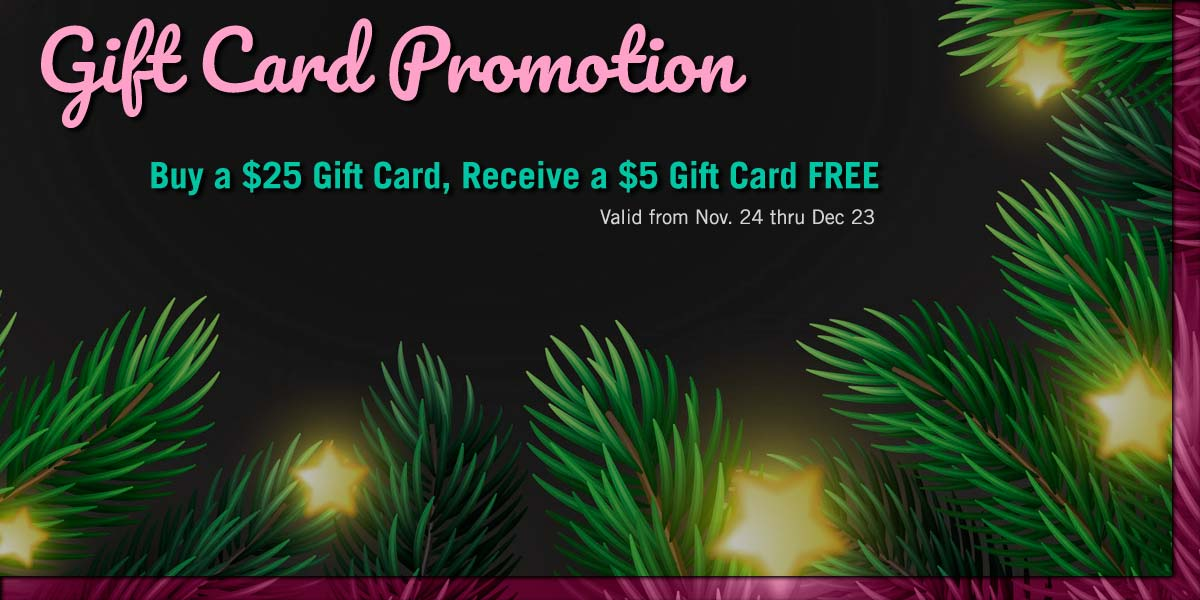 Buy a $25 Gift Card and Recieve a $5 Gift Card Free Nov 24 to Dec 23